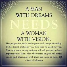 A man with dreams needs a woman with vision.