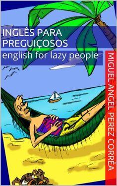 Inglês para Preguiçosos - English for Lazy People. (Mnemônica Livro 3) por Miguel Angel Perez Corrêa, http://www.amazon.com.br/dp/B00E6EI0IA/ref=cm_sw_r_pi_dp_QwAKub0W8X7J4