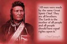 "All men were made by the same Great Spirit Chief.  They are all brothers.  The earth is the mother of all people and all people should have equal rights upon it.""  --Chief Joseph"