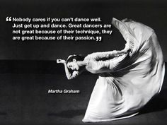 Nobody cares if you can't dance well.  Just get up and dance.  Great dancers are not great because of their technique, they are great because of their passion. ~ Martha Graham #dance #quote