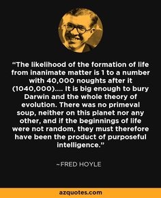 The likelihood of the formation of life from inanimate matter is 1 to a number with 40,000 noughts after it (1040,000).... It is big enough to bury Darwin and the whole theory of evolution. There was no primeval soup, neither on this planet nor any other, and if the beginnings of life were not random, they must therefore have been the product of purposeful intelligence.