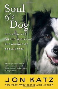 Soul of a Dog: Reflections on the Spirits of the Animals of Bedlam Farm by Jon Katz, http://www.amazon.com/dp/0812977734/ref=cm_sw_r_pi_dp_mrNsrb0T88HPZ