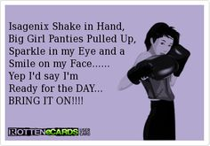 Isagenix Shake in Hand,  Big Girl Panties Pulled Up,  Sparkle in my Eye and a  Smile on my Face......  Yep I'd say I'm   Ready for the DAY...  BRING IT ON!!!!