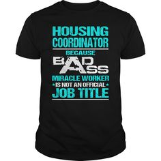 Housing Coordinator Because Badass Miracle Worker Isn't An Official Job Title T-Shirt, Hoodie Housing Coordinator