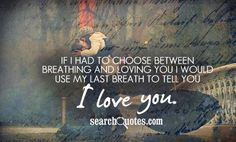 If I had to choose between breathing and loving you I would use my last breath to tell you I love you.