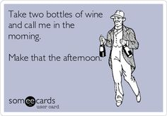 Take two bottles of wine and call me in the morning. Make that the afternoon.