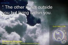 """ The other is not outside you but living within you. "" - quotinq"