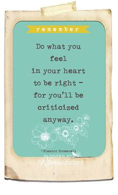 """Do what you feel in your heart to be right -- for you'll be criticized anyway."" -Eleanor Roosevelt"