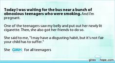 Today I was waiting for the bus near a bunch of obnoxious teenagers who were smoking. And I'm pregnant.