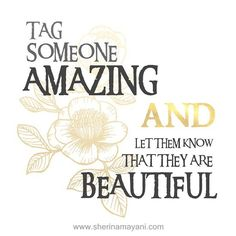 It's time to play a GAME TAG SOMEONE AMAZING and let them know that they are BEAUTIFUL  by shermayani