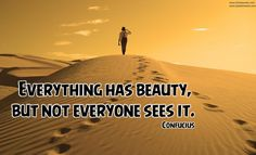 Everything has beauty, but not everyone sees it.  Confucius