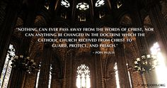 """""""Nothing can ever pass away from the words of Christ, nor can anything be changed in the doctrine which the Catholic Church received from Christ to guard, protect, and preach.""""  – Pope Pius IX"""