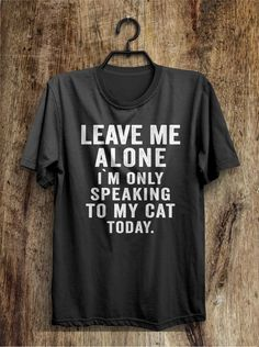 leave me alone i`m only speaking to my cat today t shirt