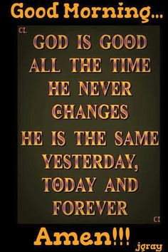 God is good all the time he never changes. He is the same yesterday, today and forever. Amen.