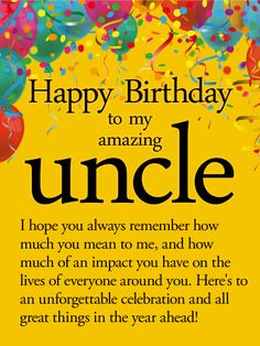 To an Unforgettable Year - Happy Birthday Wishes Card for Uncle: This bright and cheerful birthday card creates the perfect party atmosphere for your uncle, complete with colorful balloons and confetti decorating the top! Below is a heartfelt message to let him know how much he is loved by everyone around him, especially you. This is a great choice for anyone who has a close bond with their uncle, and thinks of him not only as part of the family, but as a friend as well.