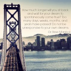 How much longer will you sit back and wait for your dream to spontaneously come true? #quote Steve Maraboli