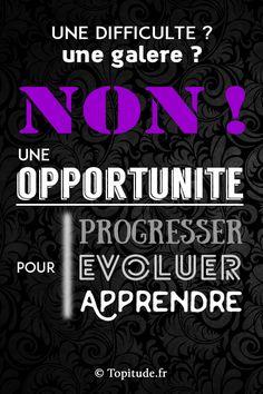 Une difficulté ? Une galère ? NON ! Une OPPORTUNITE pour progresser, évoluer, apprendre.