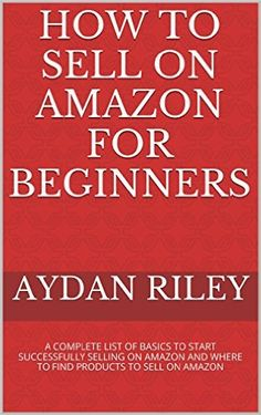 Amazon.com: How to Sell on Amazon for Beginners: A Complete List Of Basics To Start Selling On Amazon And Where to Find Products To Sell On Amazon (Selling on Amazon, ... Money With Amazon, Fulfilled By Merchant) eBook: Aydan Riley: Kindle Store