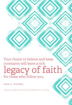 """Your choice to believe and keep covenants will leave a rich legacy of faith for those who follow you."" —Jean A. Stevens"