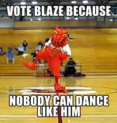 Vote Blaze Because Nobody Can Dance Like Him.