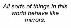 Jacques Lacan •  Very, very good truth...and a profound thought.  Just imagine if we all treated the world and others, as mirrors....nice thought, isn't it?