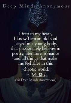 """Deep in my heart, I know I am an old soul caged in a young body, who believes in poetry, literature, romance and all things that make me feel alive in this chaotic world. ~ Madiha 