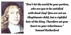 """""""Don't let the world be your portion, who are you to be satisfied  with dead clay? You are not an  illegitimate child, but a rightful  heir of the King. Therefore set your heart on your inheritance.""""  (CHRIST) ... Samuel Rutherford"""