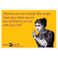 Edit that last word and it would be perfect Women are not moody :-)