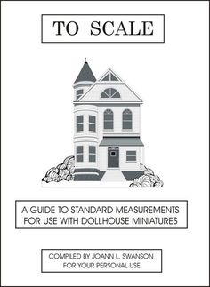 DYI DOLLHOUSE MINIATURES: TO SCALE A Miniaturist's Guide ***LOADS of standard item measurements, perfect for doing the math for reducing items***