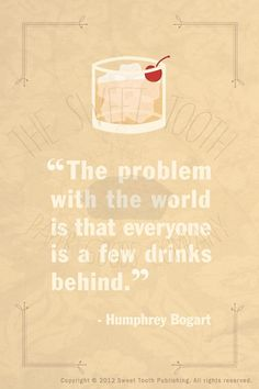 """The problem with the world is that everyone is a few drinks behind"" --Humphrey Bogart #drinking #quote"
