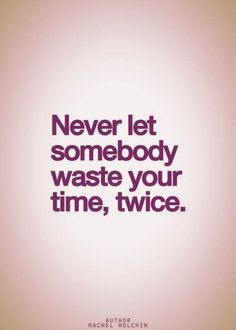 Never let somebody waste your time, twice.