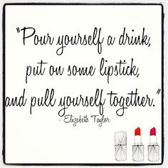 """Pour yourself a drink, put on some lipstick, and pull yourself together"""