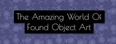 The Amazing World Of Found Object Art. Have you longed to travel the world and see the famous works of Da Vinci, Dali, and Picasso? Found Object Art, Famous Words, Communication Design, Dali, Picasso, Online Marketing, World, Amazing, Blog