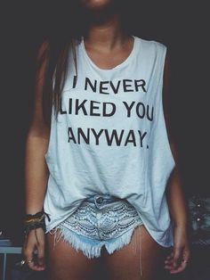 white top quote on it tank top lace shorts short shorts shirt fashion shorts style t-shirt funny white print black muscle tee blouse i never liked you anyways cute baggy shirt never liked you anyway guys top indie white #ineverlikedyouanyway bag hipster tumblr oversized zaful