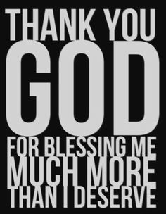 """Thank YOU God for blessing me much more than I deserve"" <-- BEYOND grateful for His blessings..."