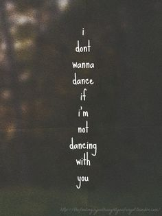 """Tonight I'm gonna dance like you were in this room, but I don't want to dance if I'm not dancing with you..."""
