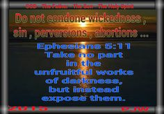 Do not condone wickedness , sin , perversions , abortions ... Ephesians 5:11 Take no part in the unfruitful works of darkness, but instead expose them.