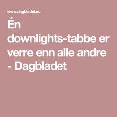 Én downlights-tabbe er verre enn alle andre - Dagbladet