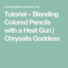 Tutorial – Blending Colored Pencils with a Heat Gun | Chrysalis Goddess