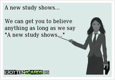 A new study shows...  We can get you to believe anything as long as we say  A new study shows...