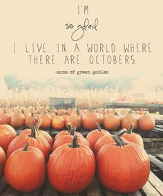 """""""I'm so glad I live in a world where there are Octobers."""" -Anne of Green Gables"""