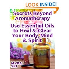 Secrets Beyond Aromatherapy - Use Essential Oils to Heal & Clear Your Body, Mind & Spirit (Energy Secrets Series): Myra Sri: Amazon.com: Kindle Store free