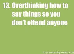Omg so me!..and even when wat I have to say shouldn't be offensive cuz its good I still have trouble figurin out the rite way to cuz im afraid sumone wont believe that I wat im saying is truly the way I feel