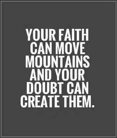 Your faith can move mountains and your doubt can create them...