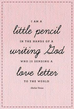 """I am a little pencil in the hands of a writing God who is sending a love letter to the world"""