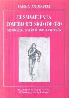 El salvaje en la comedia del Siglo de Oro : historia de un tema de Lope a Calderón / Fausta Antonucci - Pamplona : RILCE, Universidad de Navarra, D.L. 1995