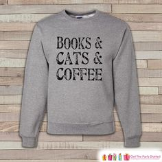 Books, Cats, Coffee Shirt - Funny Sweatshirt - Adult Crewneck Sweatshirt - Funny Men's Grey Sweatshirt - Coffee Lover - Hipster Gift Idea