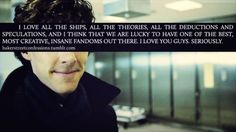 I've never understood fandoms before, and actually rolled my eyes at them. Then I met Sherlock, and my entire life changed. Without this, I would still be alone, I would still be depressed and closer to death. Being part of any fandom is not the lack...
