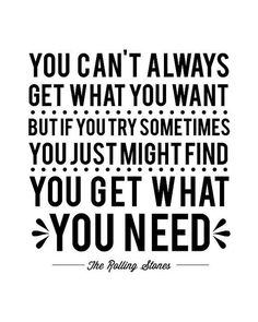 You can't always get what you want, but if you try sometimes, you may get what you need - The Stones (1969)