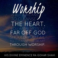 Today's quote of the day is from The Religion of God (Divine Love) by His Divine Eminence RA Gohar Shahi. 'Worship is but a means to cleanse the heart. You are remotely far off God should you fail to cleanse your heart through worship.' http://thereligionofgod.com/